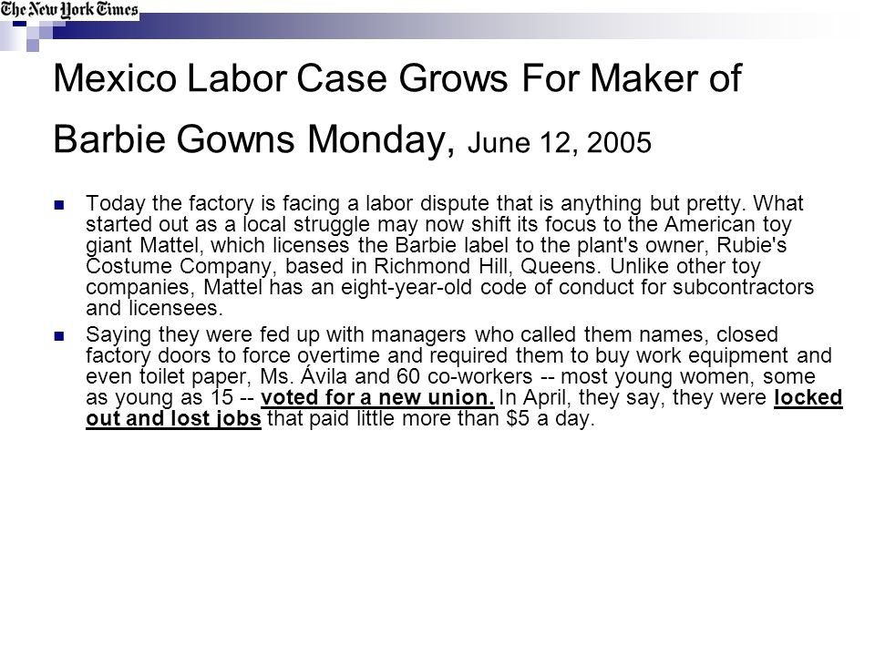 Mexico Labor Case Grows For Maker of Barbie Gowns Monday, June 12, 2005 Today the factory is facing a labor dispute that is anything but pretty. What