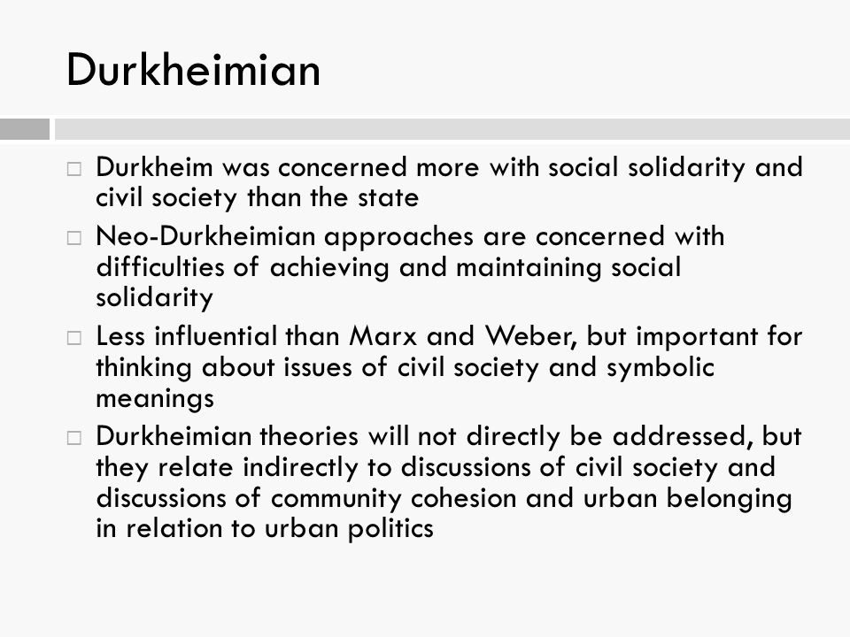 Durkheimian  Durkheim was concerned more with social solidarity and civil society than the state  Neo-Durkheimian approaches are concerned with difficulties of achieving and maintaining social solidarity  Less influential than Marx and Weber, but important for thinking about issues of civil society and symbolic meanings  Durkheimian theories will not directly be addressed, but they relate indirectly to discussions of civil society and discussions of community cohesion and urban belonging in relation to urban politics