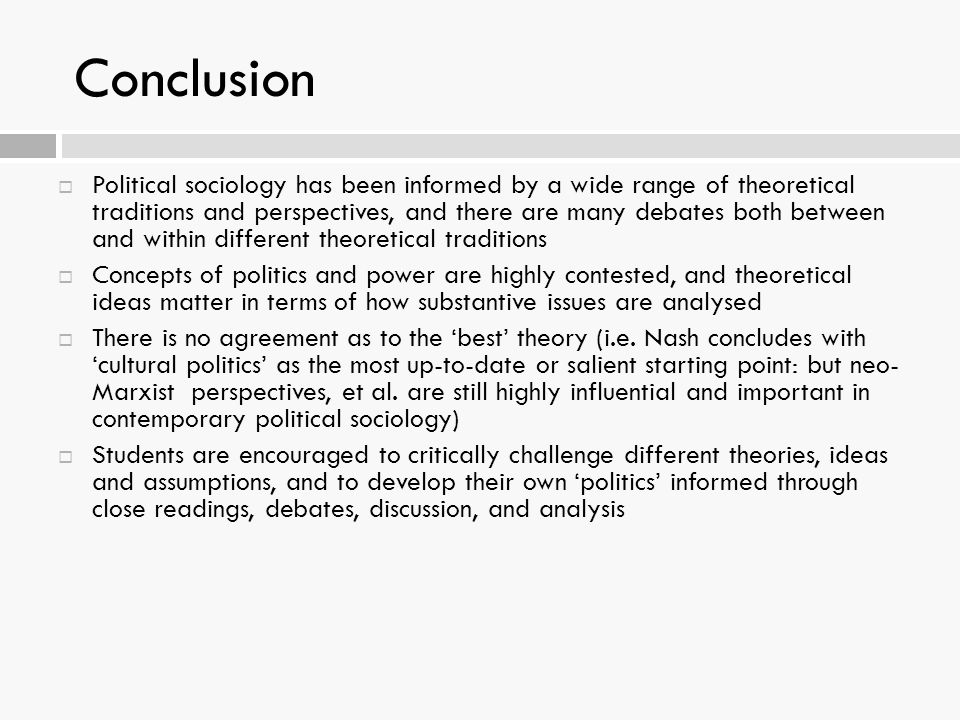 Conclusion  Political sociology has been informed by a wide range of theoretical traditions and perspectives, and there are many debates both between and within different theoretical traditions  Concepts of politics and power are highly contested, and theoretical ideas matter in terms of how substantive issues are analysed  There is no agreement as to the 'best' theory (i.e.