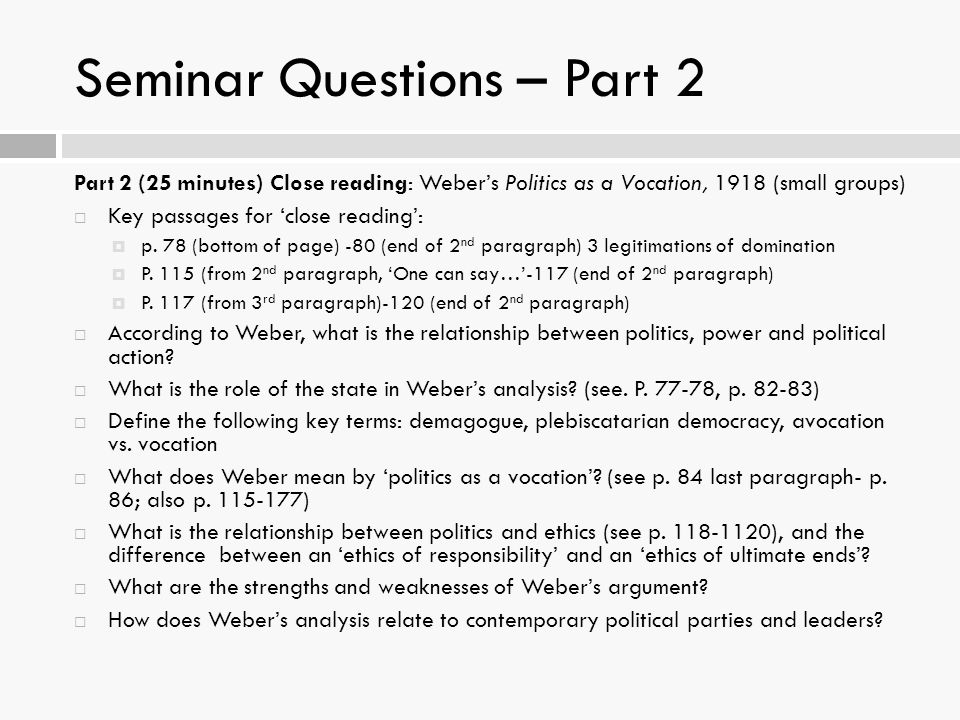 Seminar Questions – Part 2 Part 2 (25 minutes) Close reading: Weber's Politics as a Vocation, 1918 (small groups)  Key passages for 'close reading':  p.