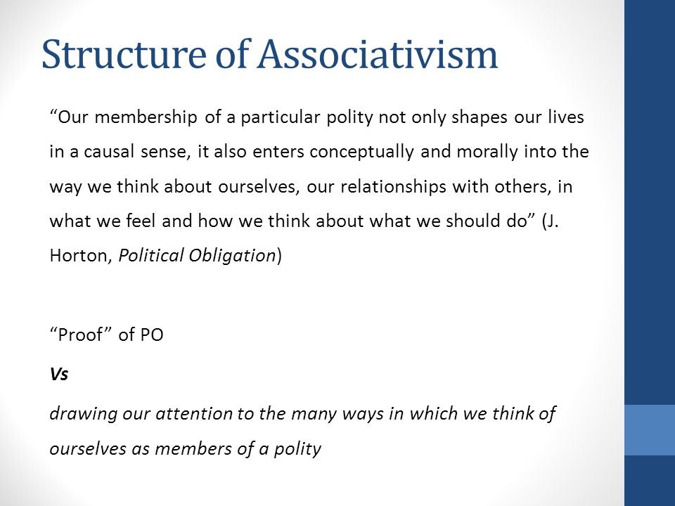 Structure of Associativism Our membership of a particular polity not only shapes our lives in a causal sense, it also enters conceptually and morally into the way we think about ourselves, our relationships with others, in what we feel and how we think about what we should do (J.