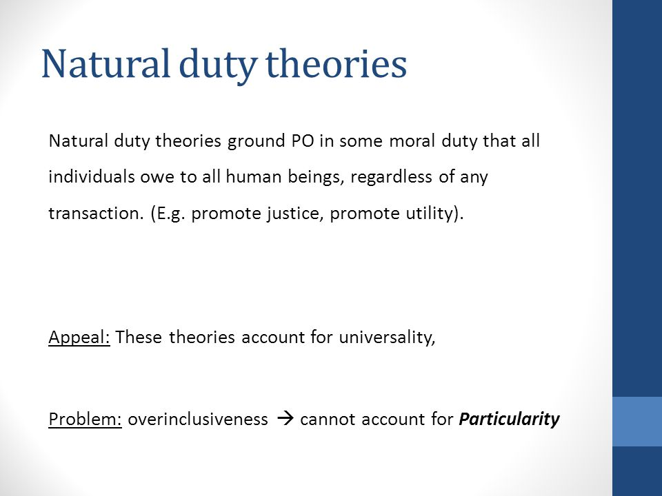 Natural duty theories Natural duty theories ground PO in some moral duty that all individuals owe to all human beings, regardless of any transaction.