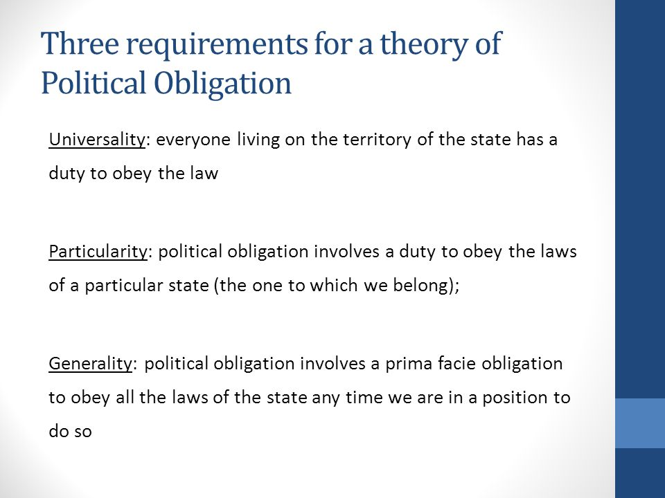 Three requirements for a theory of Political Obligation Universality: everyone living on the territory of the state has a duty to obey the law Particularity: political obligation involves a duty to obey the laws of a particular state (the one to which we belong); Generality: political obligation involves a prima facie obligation to obey all the laws of the state any time we are in a position to do so