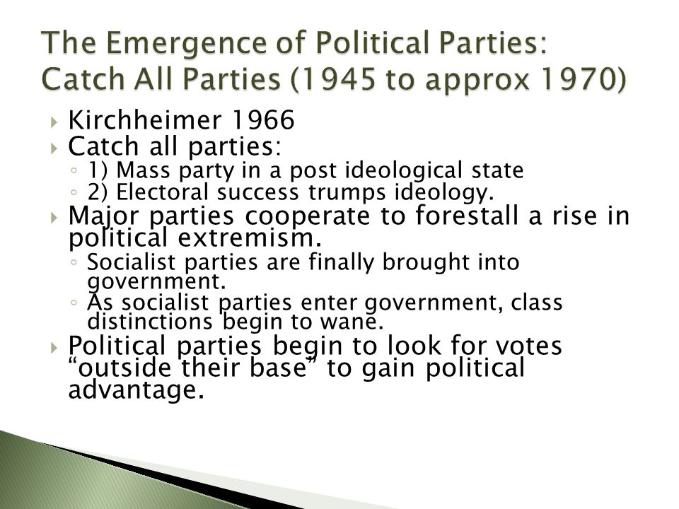  Kirchheimer 1966  Catch all parties: ◦ 1) Mass party in a post ideological state ◦ 2) Electoral success trumps ideology.  Major parties cooperate