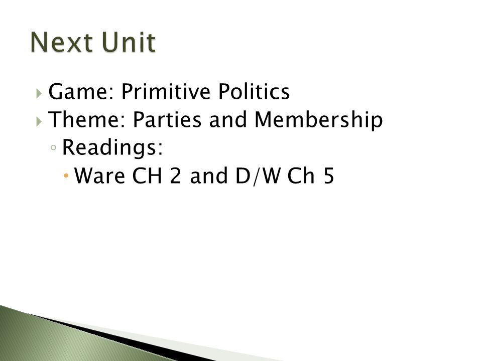  Game: Primitive Politics  Theme: Parties and Membership ◦ Readings:  Ware CH 2 and D/W Ch 5