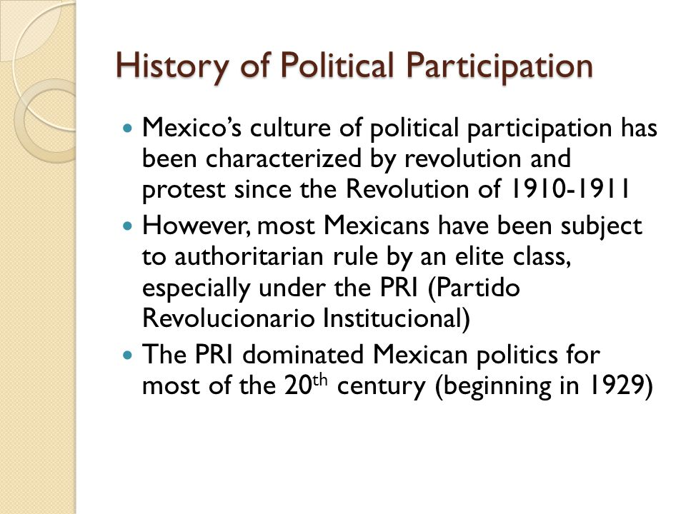 History of Political Participation Mexico's culture of political participation has been characterized by revolution and protest since the Revolution o