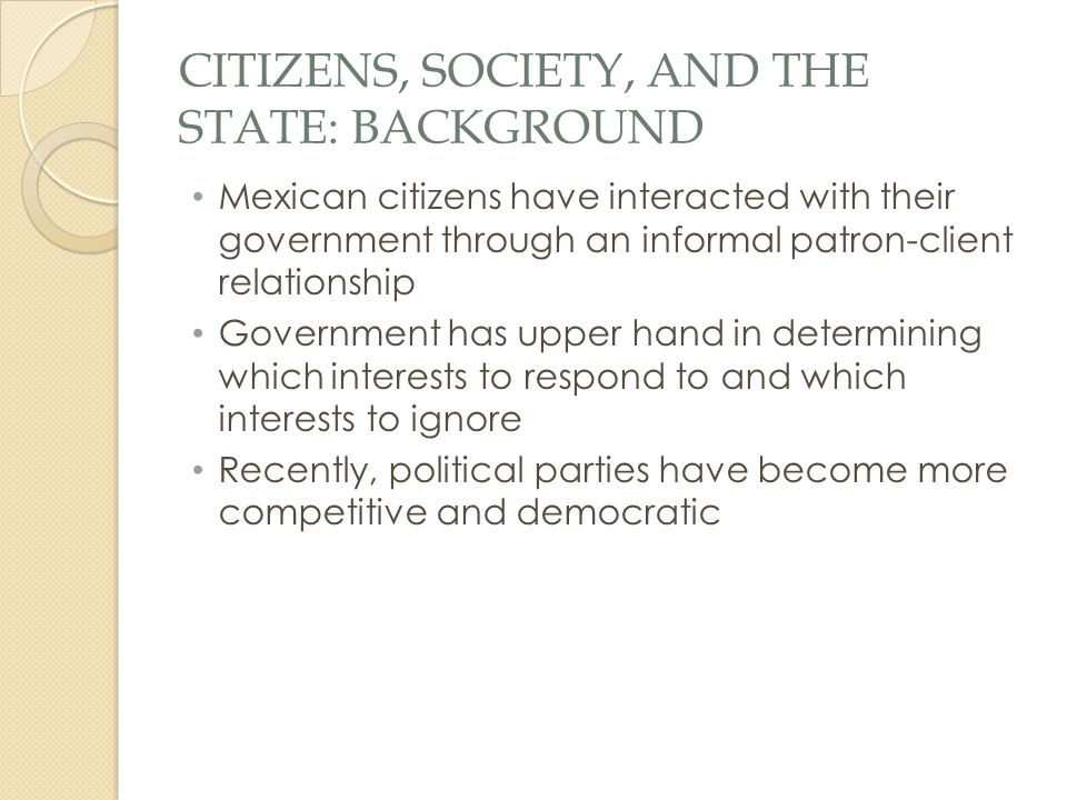 CITIZENS, SOCIETY, AND THE STATE: BACKGROUND Mexican citizens have interacted with their government through an informal patron-client relationship Gov