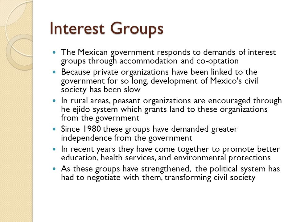 Interest Groups The Mexican government responds to demands of interest groups through accommodation and co-optation Because private organizations have