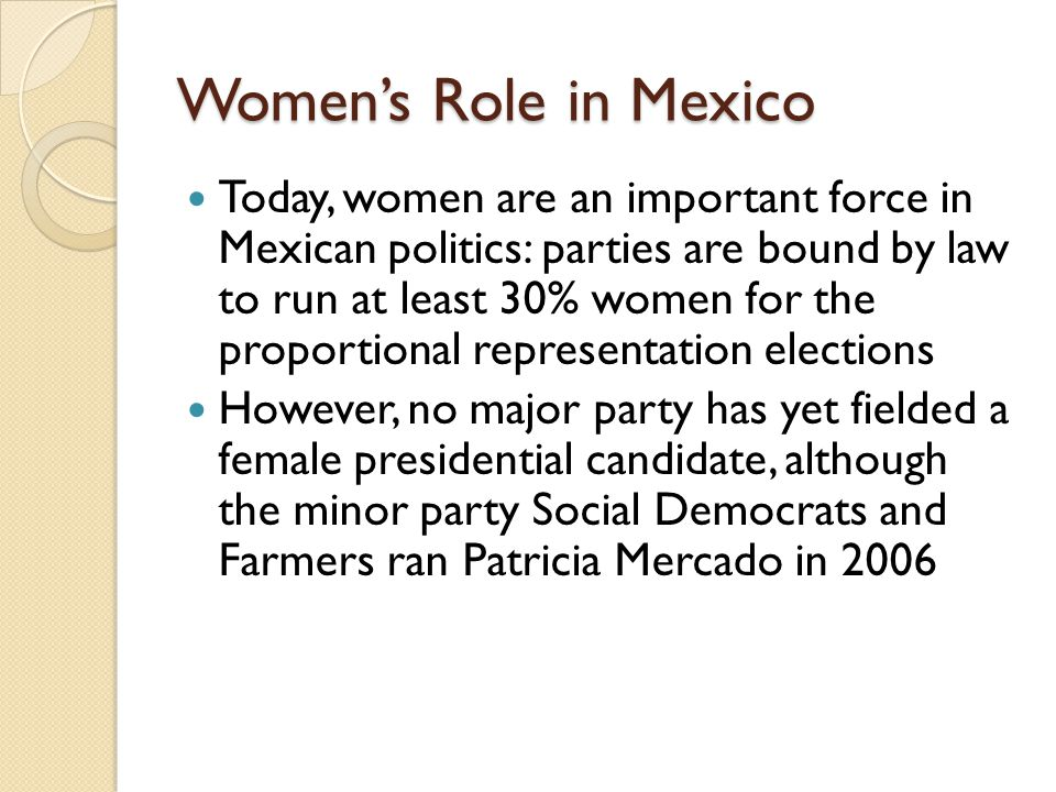 Women's Role in Mexico Today, women are an important force in Mexican politics: parties are bound by law to run at least 30% women for the proportiona