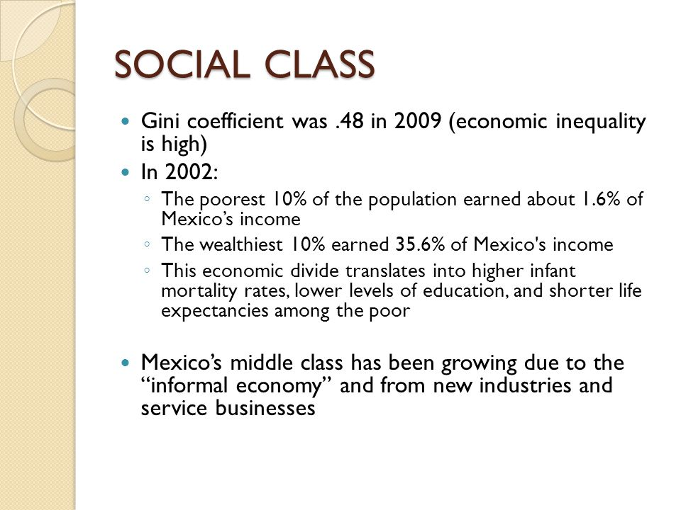 SOCIAL CLASS Gini coefficient was.48 in 2009 (economic inequality is high) In 2002: ◦ The poorest 10% of the population earned about 1.6% of Mexico's