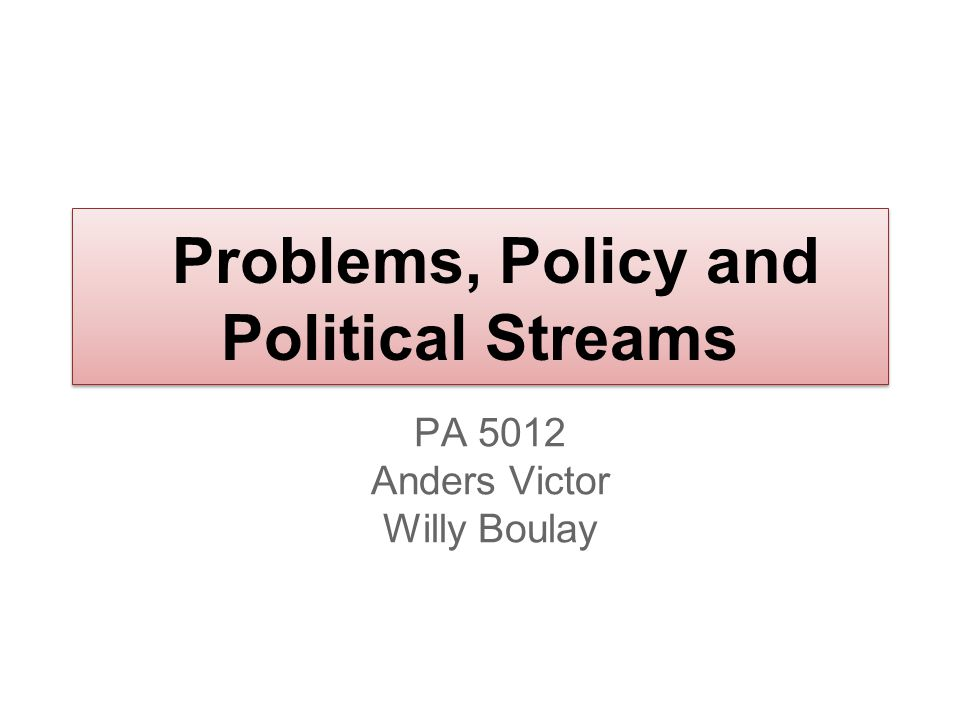 Problems, Policy and Political Streams PA 5012 Anders Victor Willy Boulay