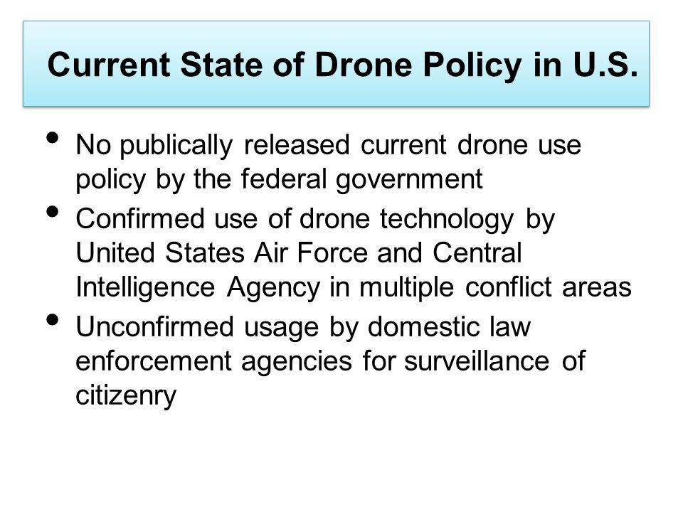 Current State of Drone Policy in U.S. No publically released current drone use policy by the federal government Confirmed use of drone technology by U