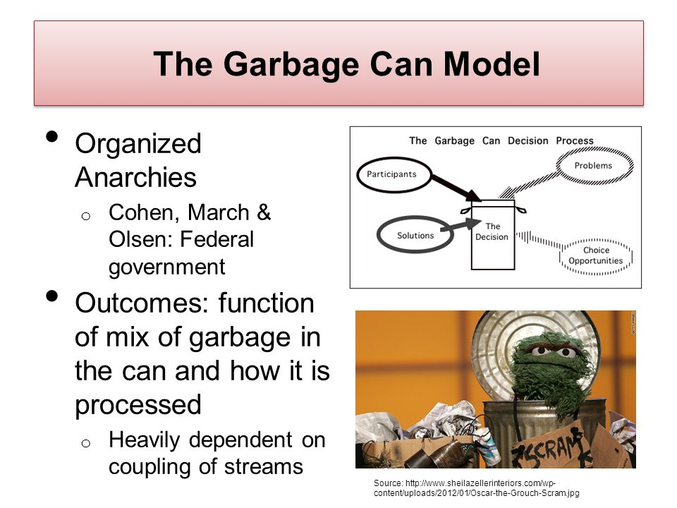 The Garbage Can Model Organized Anarchies o Cohen, March & Olsen: Federal government Outcomes: function of mix of garbage in the can and how it is pro