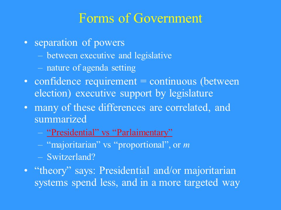 Forms of Government separation of powers –between executive and legislative –nature of agenda setting confidence requirement = continuous (between election) executive support by legislature many of these differences are correlated, and summarized – Presidential vs Parlaimentary Presidential vs Parlaimentary – majoritarian vs proportional , or m –Switzerland.