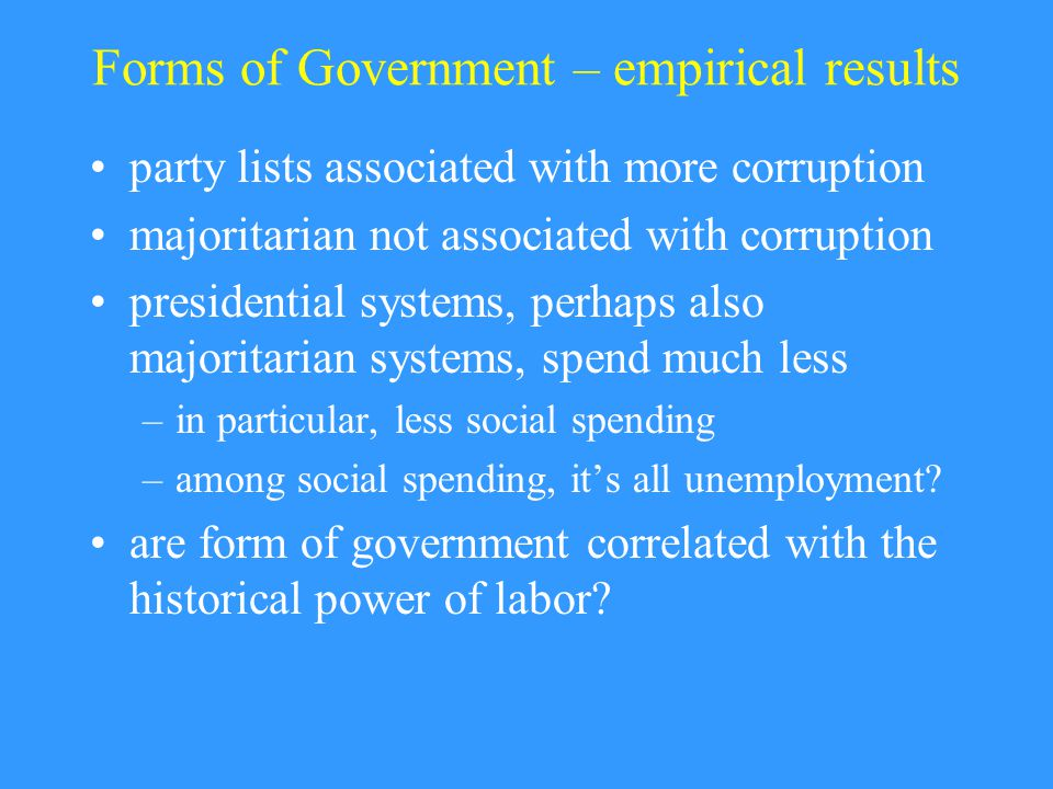 Forms of Government – empirical results party lists associated with more corruption majoritarian not associated with corruption presidential systems, perhaps also majoritarian systems, spend much less –in particular, less social spending –among social spending, it's all unemployment.