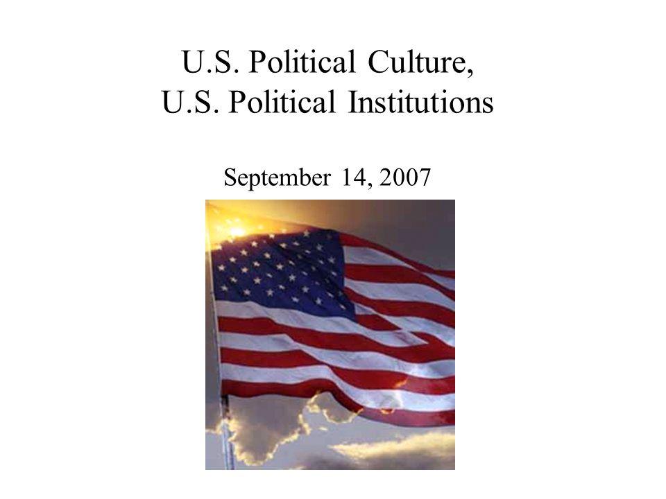 U.S. Political Culture, U.S. Political Institutions September 14, 2007