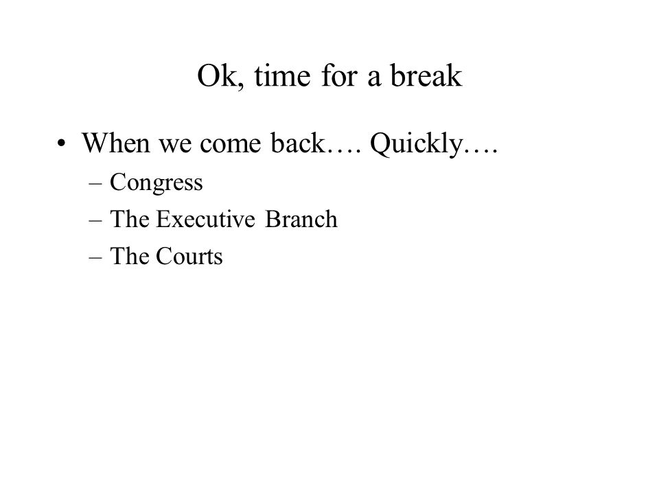 Ok, time for a break When we come back…. Quickly…. –Congress –The Executive Branch –The Courts