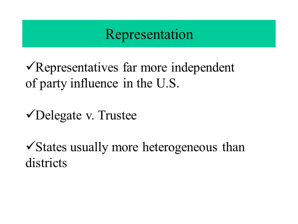 Representation Representatives far more independent of party influence in the U.S. Delegate v. Trustee States usually more heterogeneous than district