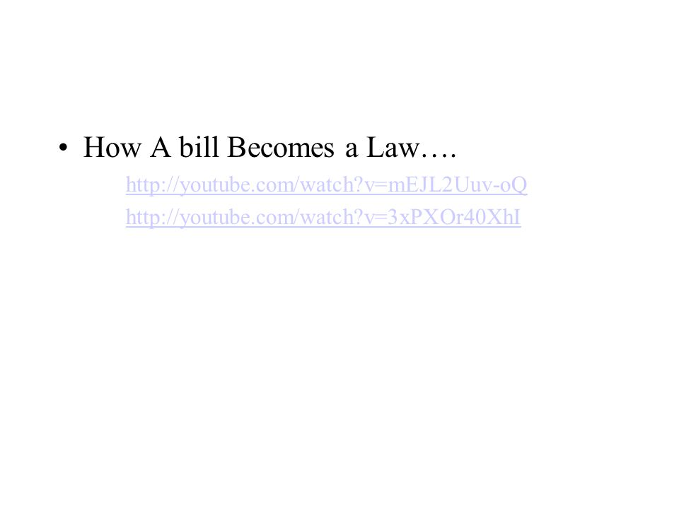 How A bill Becomes a Law…. http://youtube.com/watch?v=mEJL2Uuv-oQ http://youtube.com/watch?v=3xPXOr40XhI