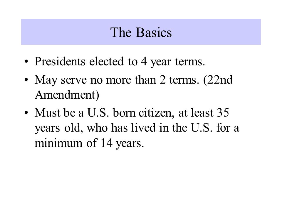 The Basics Presidents elected to 4 year terms. May serve no more than 2 terms.