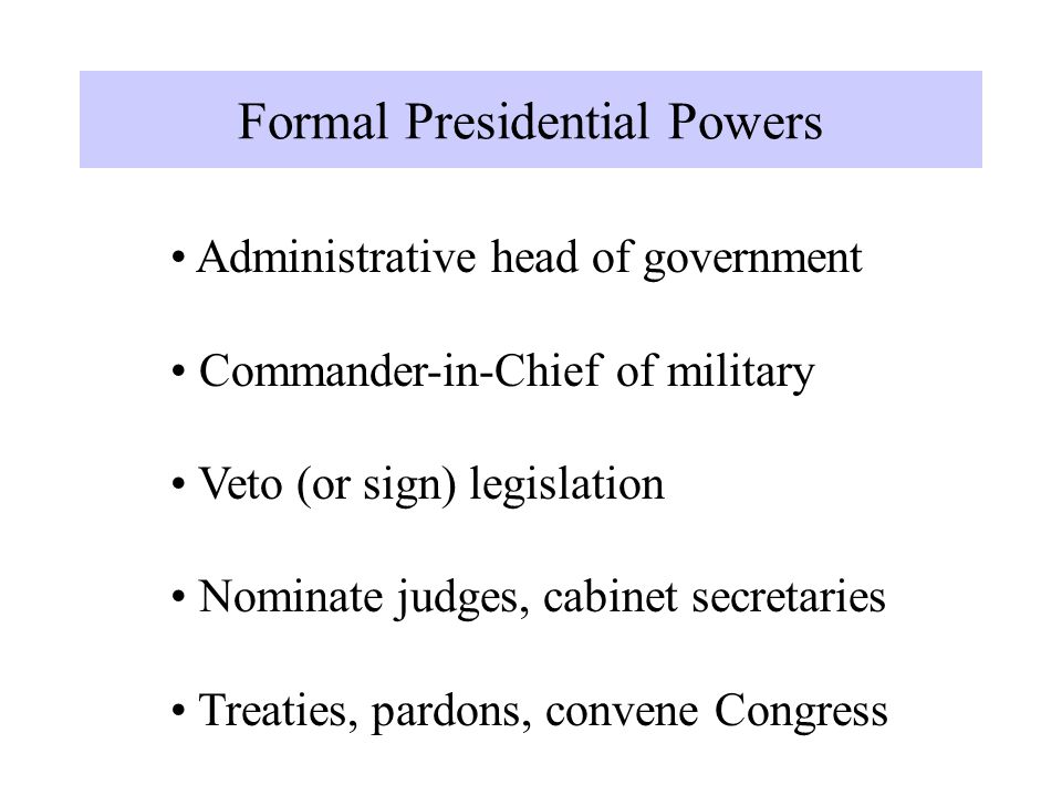 Formal Presidential Powers Administrative head of government Commander-in-Chief of military Veto (or sign) legislation Nominate judges, cabinet secretaries Treaties, pardons, convene Congress Formal Presidential Powers