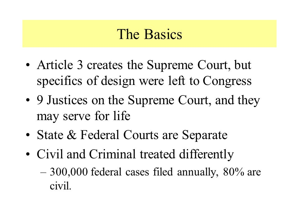 The Basics Article 3 creates the Supreme Court, but specifics of design were left to Congress 9 Justices on the Supreme Court, and they may serve for life State & Federal Courts are Separate Civil and Criminal treated differently –300,000 federal cases filed annually, 80% are civil.