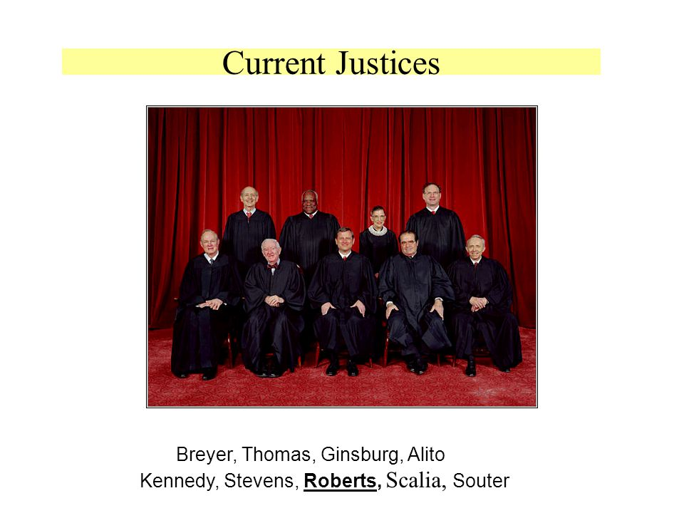 Current Justices Breyer, Thomas, Ginsburg, Alito Kennedy, Stevens, Roberts, Scalia, Souter