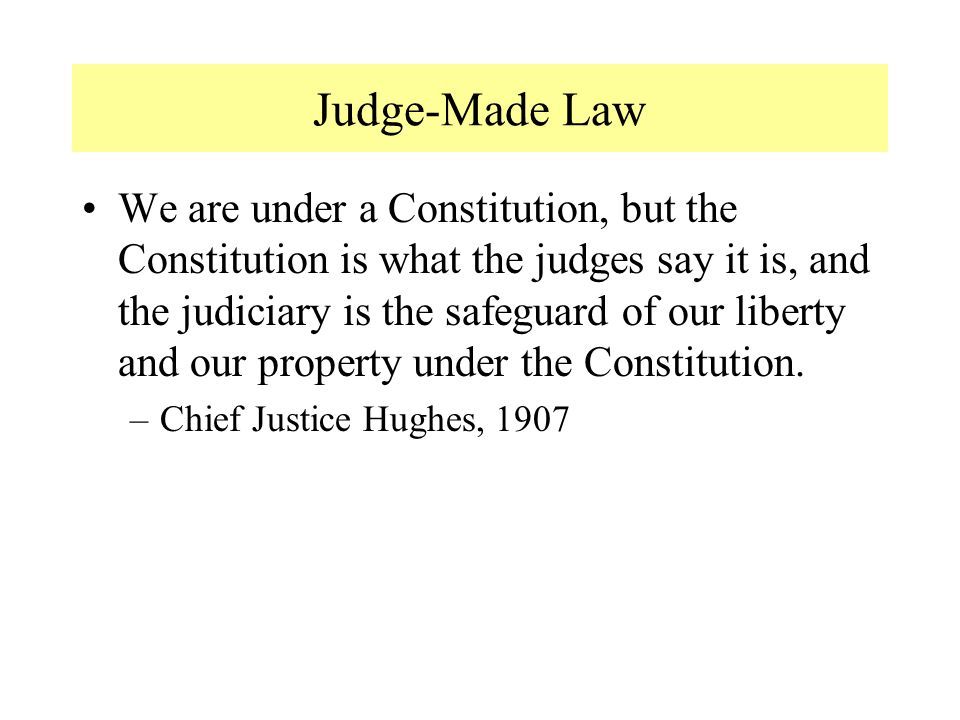 Judge-Made Law We are under a Constitution, but the Constitution is what the judges say it is, and the judiciary is the safeguard of our liberty and o