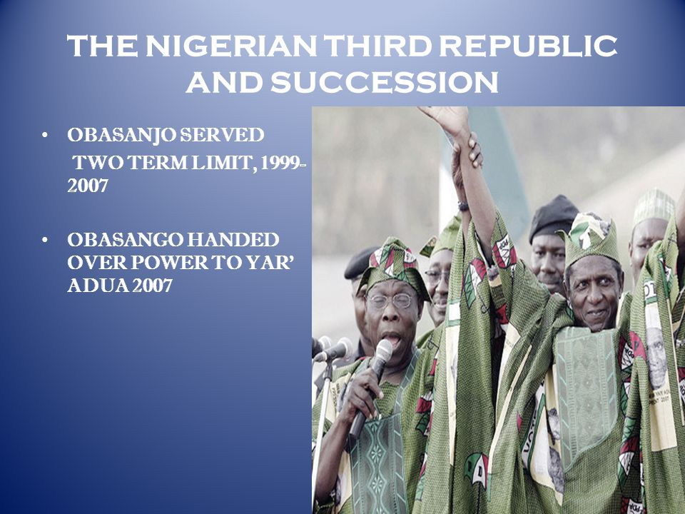 THE NIGERIAN THIRD REPUBLIC AND SUCCESSION OBASANJO SERVED TWO TERM LIMIT, 1999- 2007 OBASANGO HANDED OVER POWER TO YAR' ADUA 2007