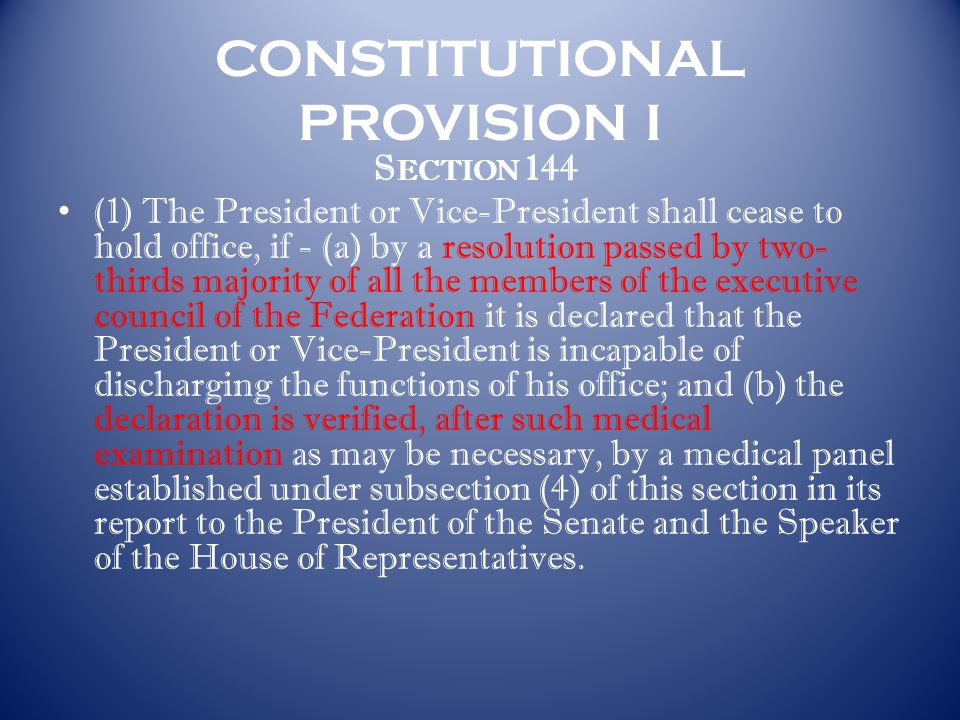 CONSTITUTIONAL PROVISION I S ECTION 144 (1) The President or Vice-President shall cease to hold office, if - (a) by a resolution passed by two- thirds majority of all the members of the executive council of the Federation it is declared that the President or Vice-President is incapable of discharging the functions of his office; and (b) the declaration is verified, after such medical examination as may be necessary, by a medical panel established under subsection (4) of this section in its report to the President of the Senate and the Speaker of the House of Representatives.