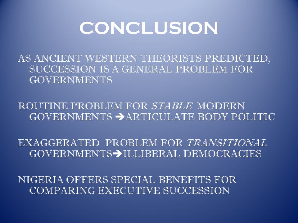 CONCLUSION AS ANCIENT WESTERN THEORISTS PREDICTED, SUCCESSION IS A GENERAL PROBLEM FOR GOVERNMENTS ROUTINE PROBLEM FOR STABLE MODERN GOVERNMENTS  ARTICULATE BODY POLITIC EXAGGERATED PROBLEM FOR TRANSITIONAL GOVERNMENTS  ILLIBERAL DEMOCRACIES NIGERIA OFFERS SPECIAL BENEFITS FOR COMPARING EXECUTIVE SUCCESSION