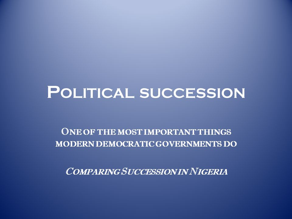 P OLITICAL SUCCESSION O NE OF THE MOST IMPORTANT THINGS MODERN DEMOCRATIC GOVERNMENTS DO C OMPARING S UCCESSION IN N IGERIA
