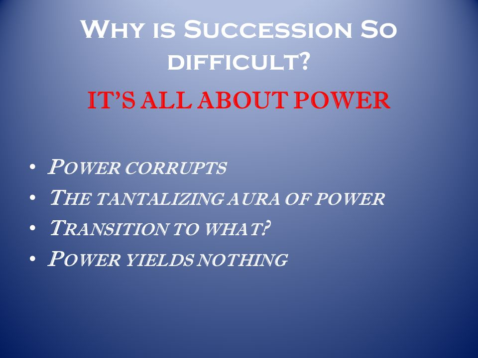 Why is Succession So difficult? IT'S ALL ABOUT POWER P OWER CORRUPTS T HE TANTALIZING AURA OF POWER T RANSITION TO WHAT ? P OWER YIELDS NOTHING