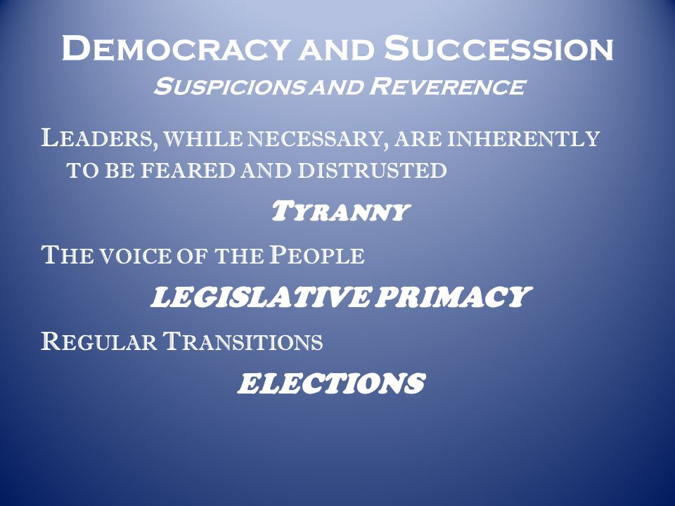 D EMOCRACY AND S UCCESSION S USPICIONS AND R EVERENCE L EADERS, WHILE NECESSARY, ARE INHERENTLY TO BE FEARED AND DISTRUSTED T YRANNY T HE VOICE OF THE P EOPLE LEGISLATIVE PRIMACY R EGULAR T RANSITIONS ELECTIONS