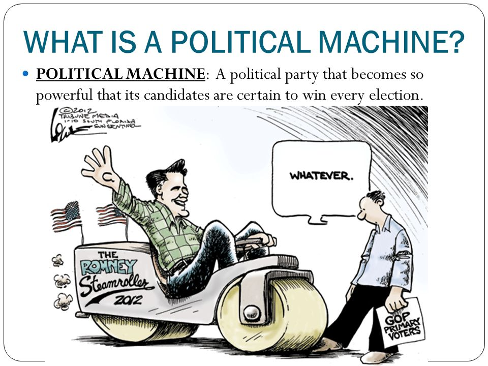 WHAT IS A POLITICAL MACHINE? POLITICAL MACHINE: A political party that becomes so powerful that its candidates are certain to win every election.