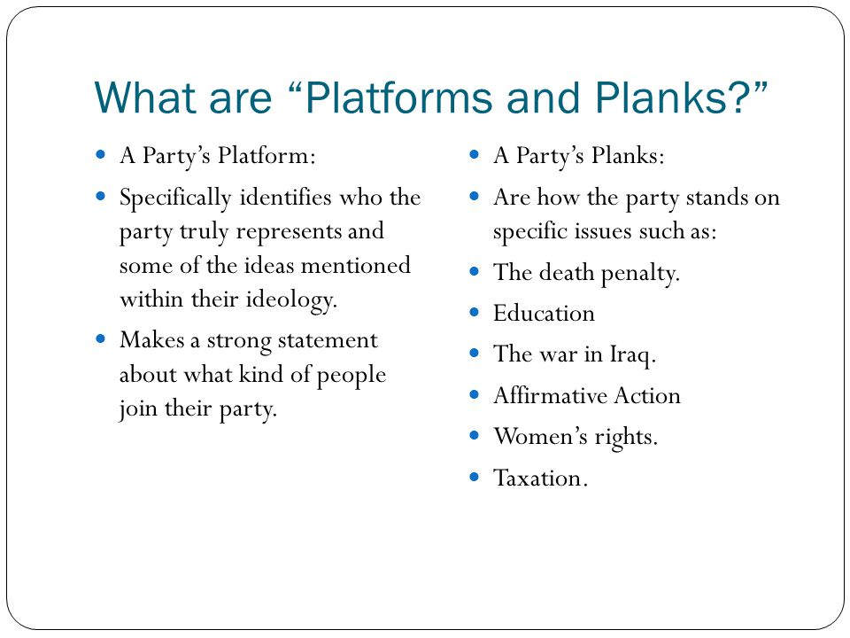 What are Platforms and Planks? A Party's Platform: Specifically identifies who the party truly represents and some of the ideas mentioned within their ideology.