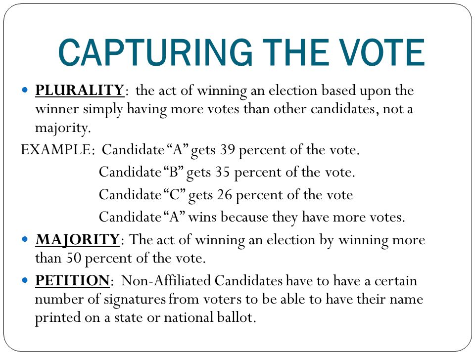 CAPTURING THE VOTE PLURALITY: the act of winning an election based upon the winner simply having more votes than other candidates, not a majority.