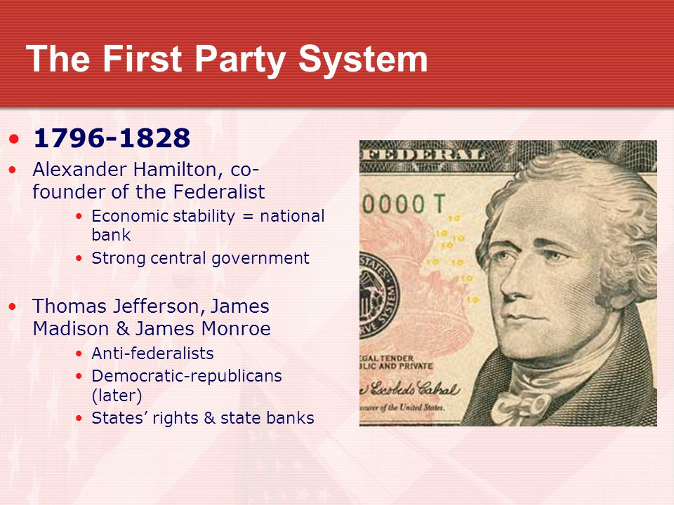 The First Party System 1796-1828 Alexander Hamilton, co- founder of the Federalist Economic stability = national bank Strong central government Thomas