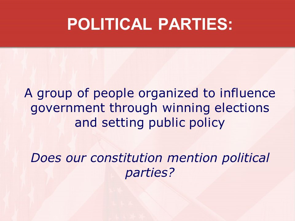 POLITICAL PARTIES: A group of people organized to influence government through winning elections and setting public policy Does our constitution menti