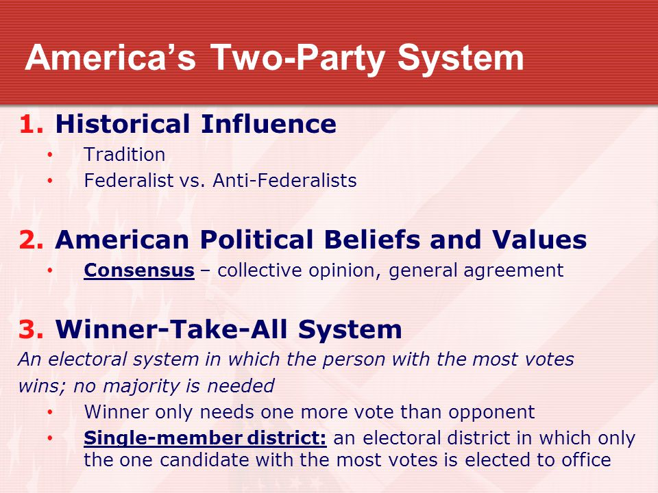 America's Two-Party System 1.Historical Influence Tradition Federalist vs. Anti-Federalists 2.American Political Beliefs and Values Consensus – collec