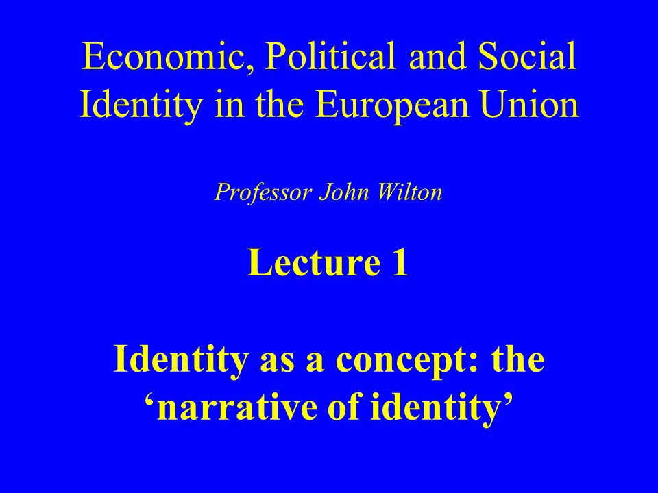 Economic, Political and Social Identity in the European Union Professor John Wilton Lecture 1 Identity as a concept: the 'narrative of identity'