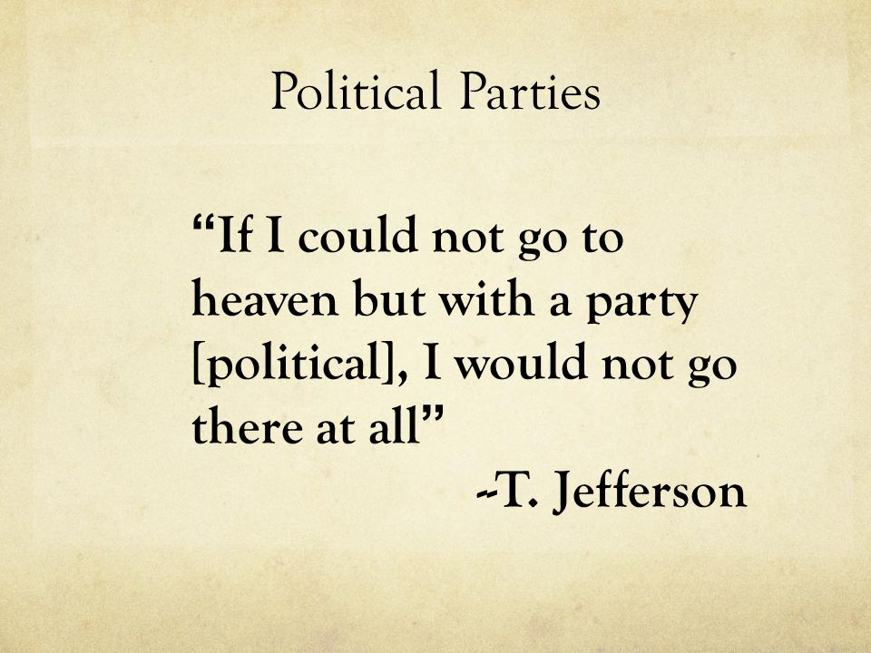 Political Parties If I could not go to heaven but with a party [political], I would not go there at all --T.