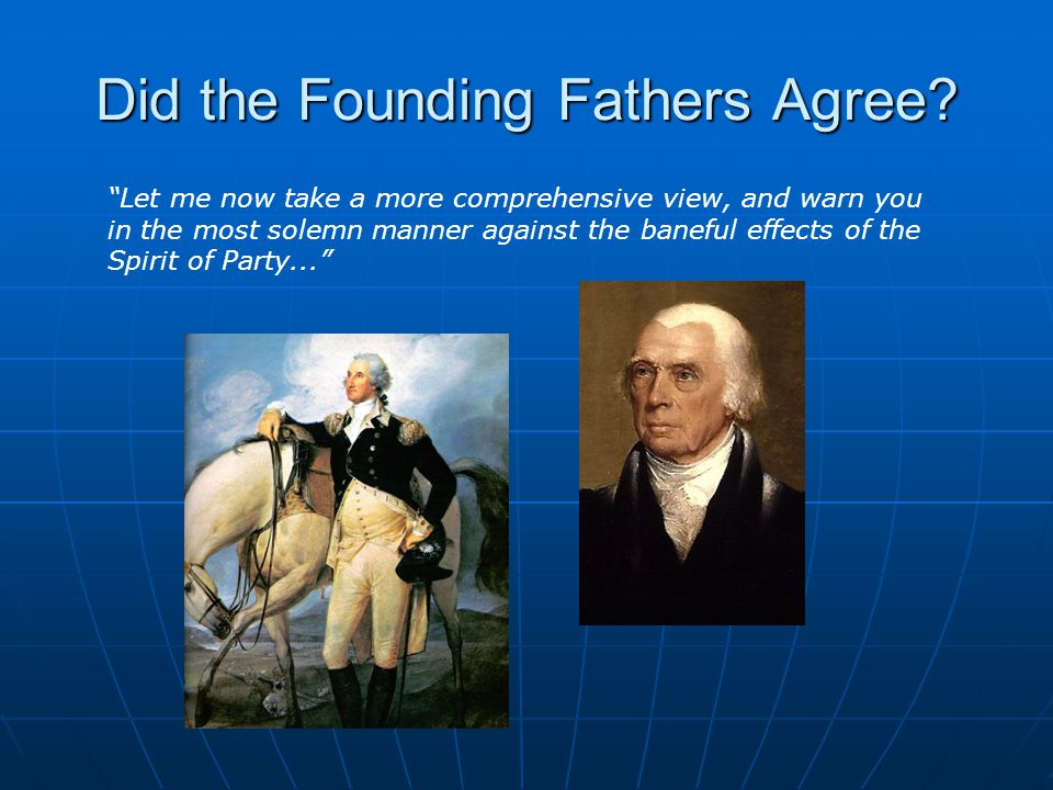 "Did the Founding Fathers Agree? ""Let me now take a more comprehensive view, and warn you in the most solemn manner against the baneful effects of the"