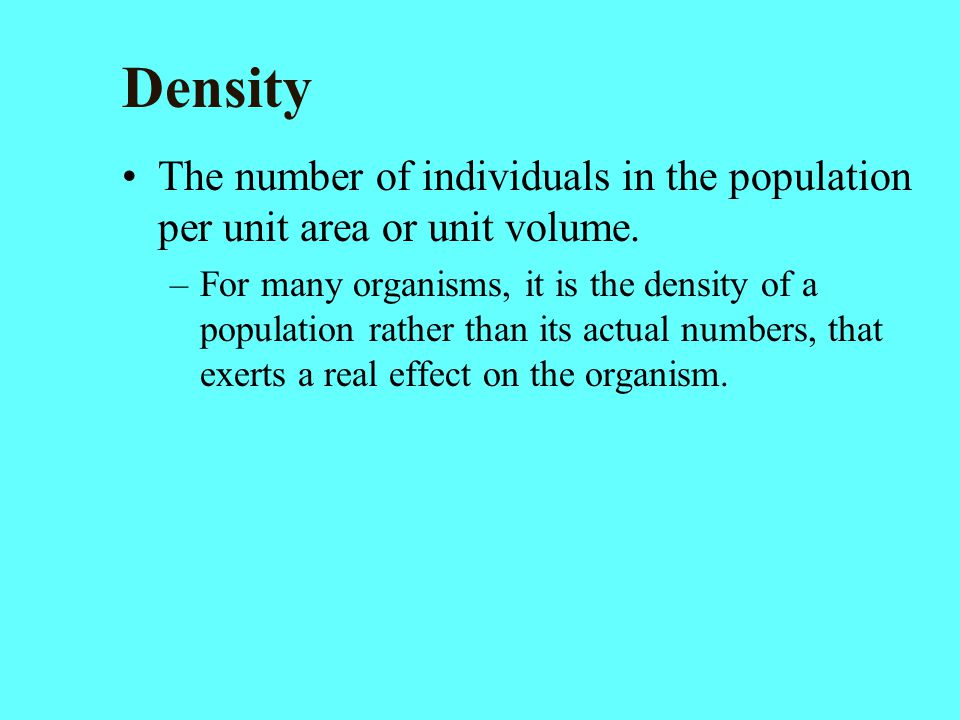 Density The number of individuals in the population per unit area or unit volume. –For many organisms, it is the density of a population rather than i