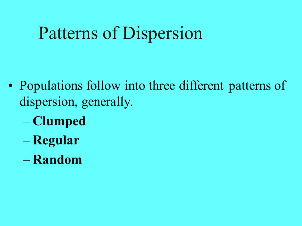 Populations follow into three different patterns of dispersion, generally. –Clumped –Regular –Random Patterns of Dispersion
