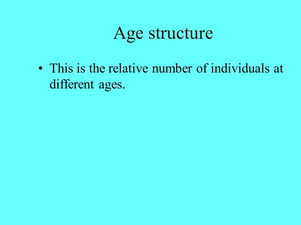 Age structure This is the relative number of individuals at different ages.