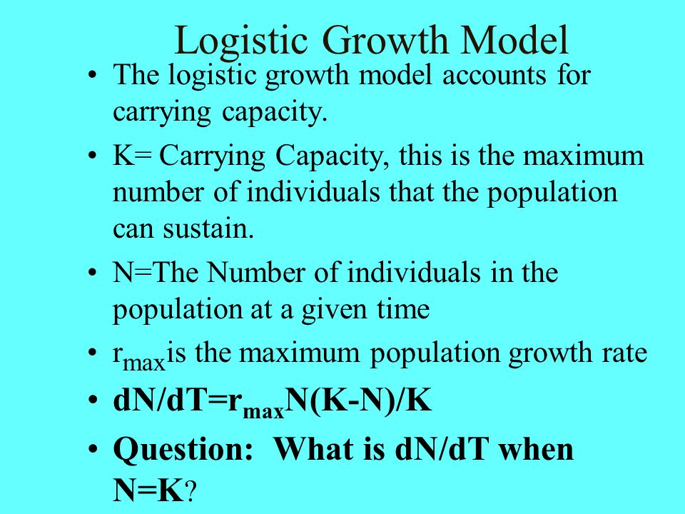 Logistic Growth Model The logistic growth model accounts for carrying capacity. K= Carrying Capacity, this is the maximum number of individuals that t