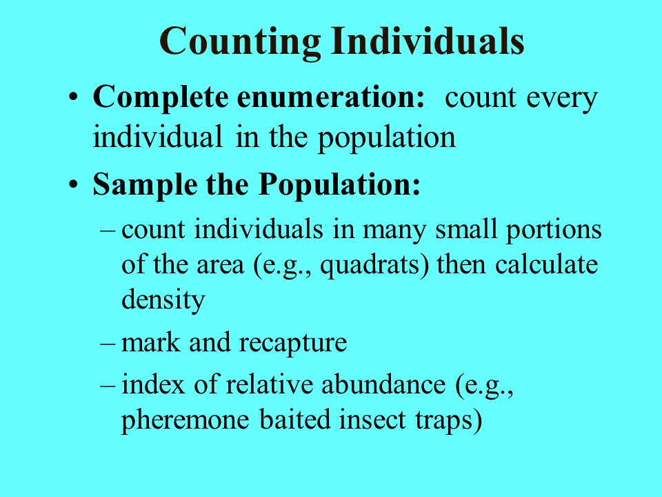 Counting Individuals Complete enumeration: count every individual in the population Sample the Population: –count individuals in many small portions o