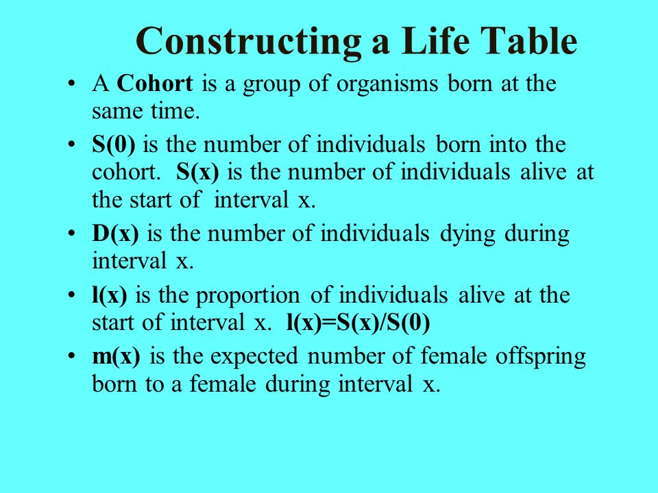 Constructing a Life Table A Cohort is a group of organisms born at the same time. S(0) is the number of individuals born into the cohort. S(x) is the
