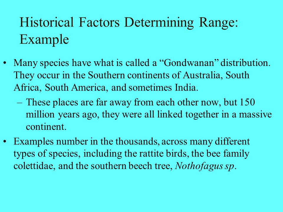 """Historical Factors Determining Range: Example Many species have what is called a """"Gondwanan"""" distribution. They occur in the Southern continents of Au"""